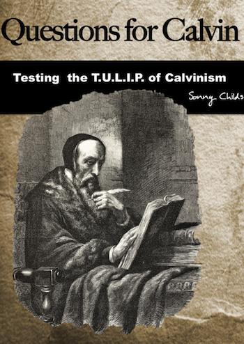 Question for Calvin: Testing the T.U.L.I.P. of Calvinism by Sonny Childs