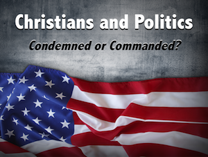Christians and Politics: Condemned or Commanded