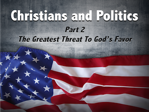 Christians and Politics Part 2: The Greatest Threat to God's Favor