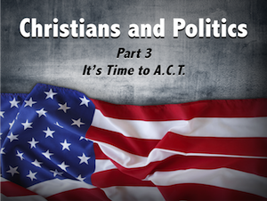 Christians and Politics Part 3: It's Time to A.C.T.!