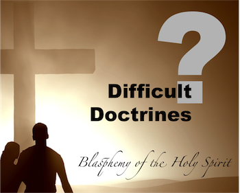 Difficult Doctrines: Blasphemy of the Holy Spirit