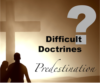 Difficult Doctrines: Predestination